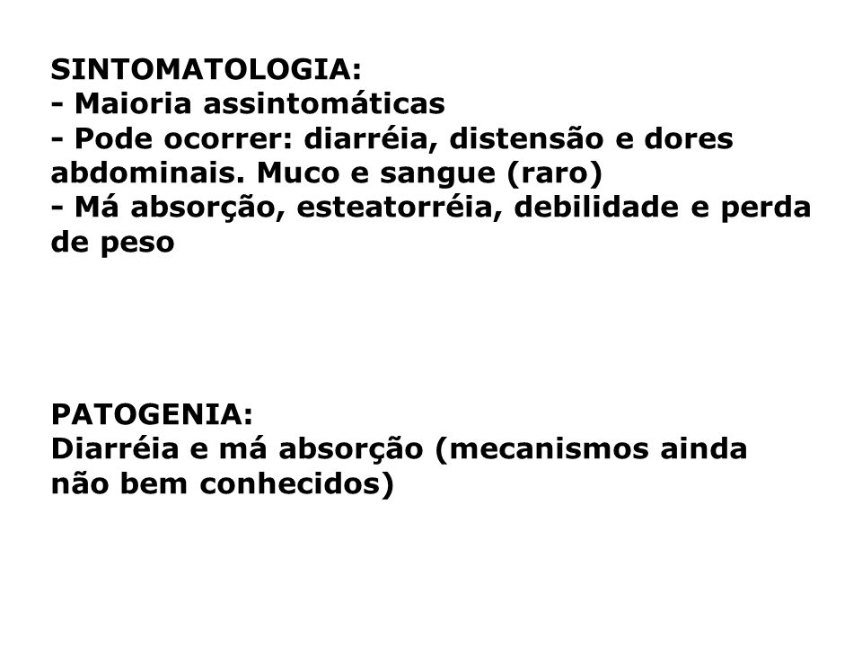 SINTOMATOLOGIA:- Maioria assintomáticas. - Pode ocorrer: diarréia, distensão e dores abdominais. Muco e sangue (raro)