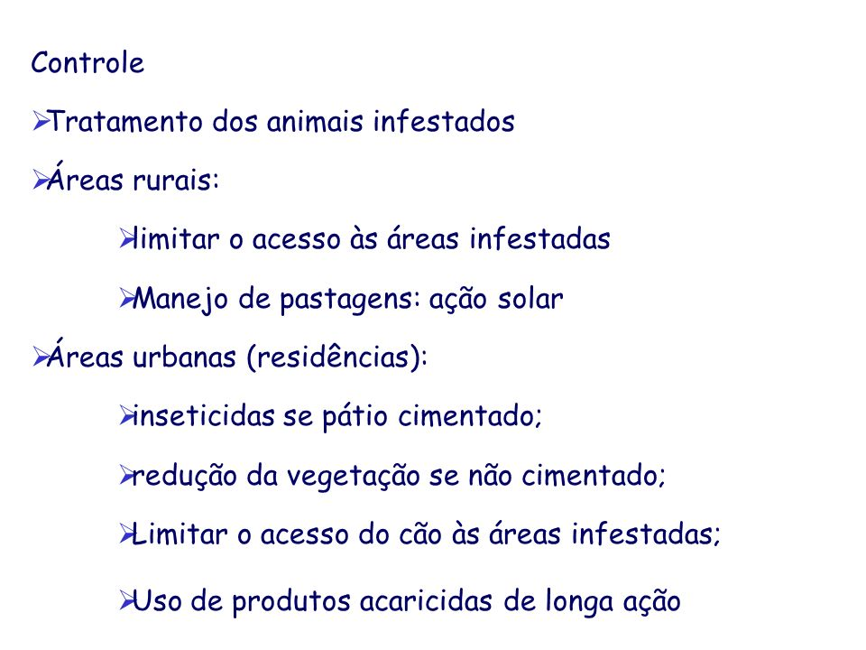 Controle Tratamento dos animais infestados. Áreas rurais: limitar o acesso às áreas infestadas. Manejo de pastagens: ação solar.