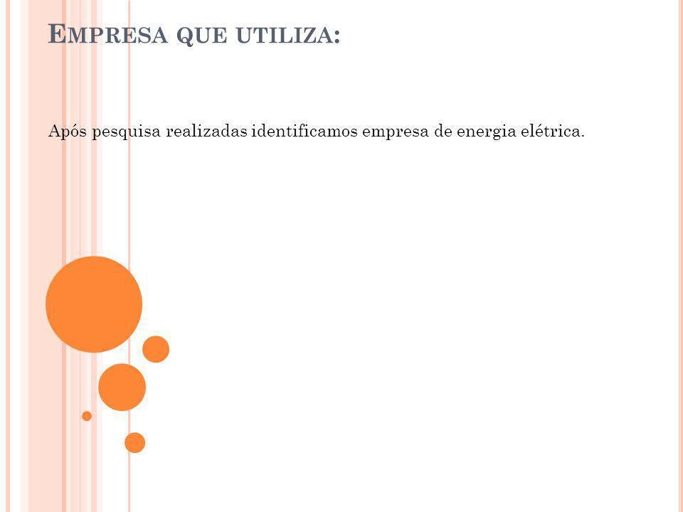 Empresa que utiliza: Após pesquisa realizadas identificamos empresa de energia elétrica.