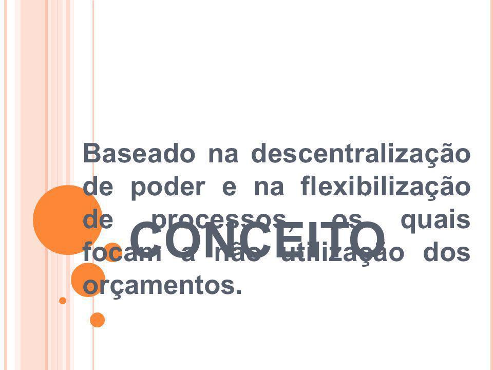 Baseado na descentralização de poder e na flexibilização de processos, os quais focam a não utilização dos orçamentos.