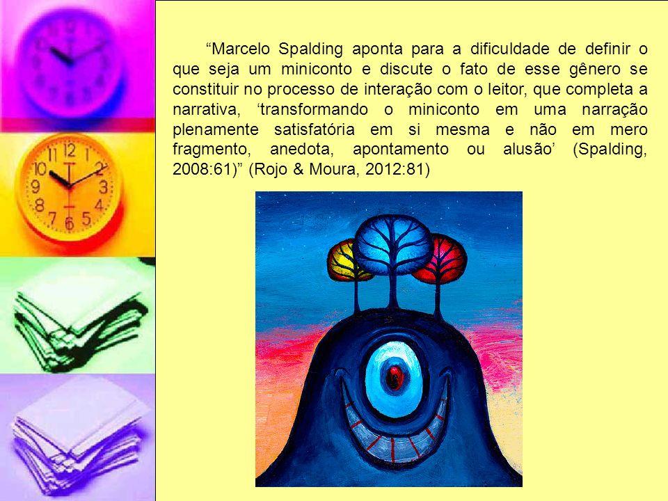 Marcelo Spalding aponta para a dificuldade de definir o que seja um miniconto e discute o fato de esse gênero se constituir no processo de interação com o leitor, que completa a narrativa, 'transformando o miniconto em uma narração plenamente satisfatória em si mesma e não em mero fragmento, anedota, apontamento ou alusão' (Spalding, 2008:61) (Rojo & Moura, 2012:81)