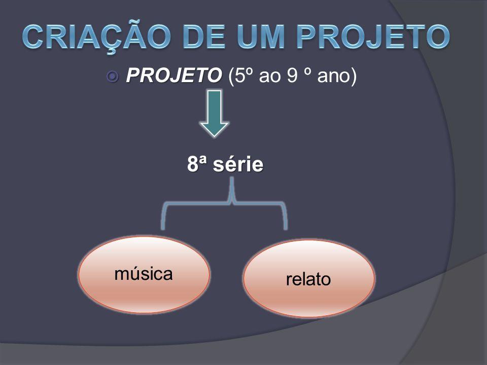 CRIAÇÃO DE UM PROJETO PROJETO (5º ao 9 º ano) 8ª série relato música