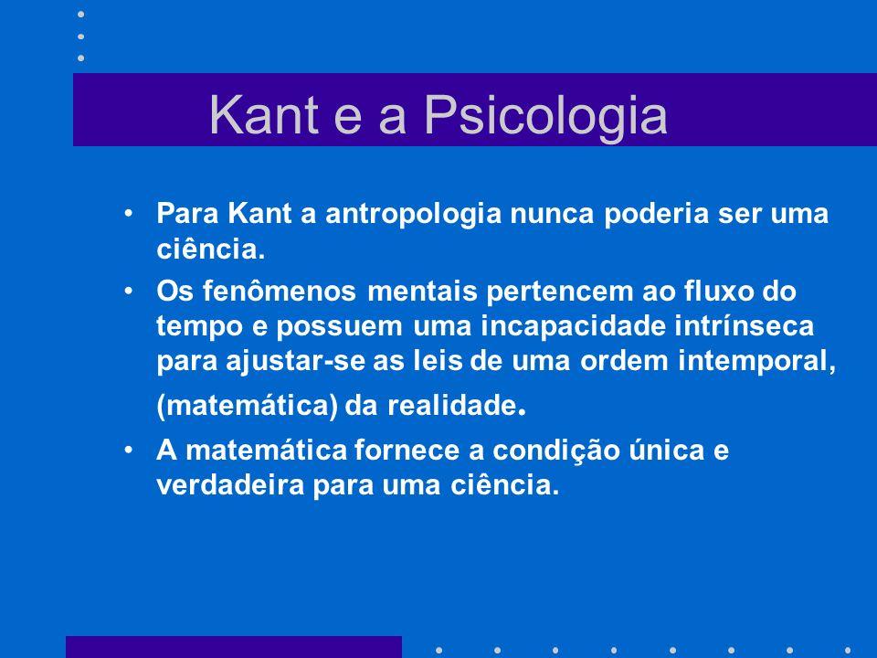 Kant e a Psicologia Para Kant a antropologia nunca poderia ser uma ciência.