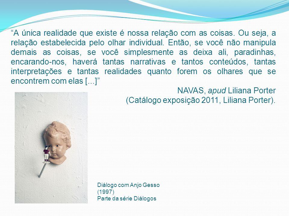 NAVAS, apud Liliana Porter (Catálogo exposição 2011, Liliana Porter).