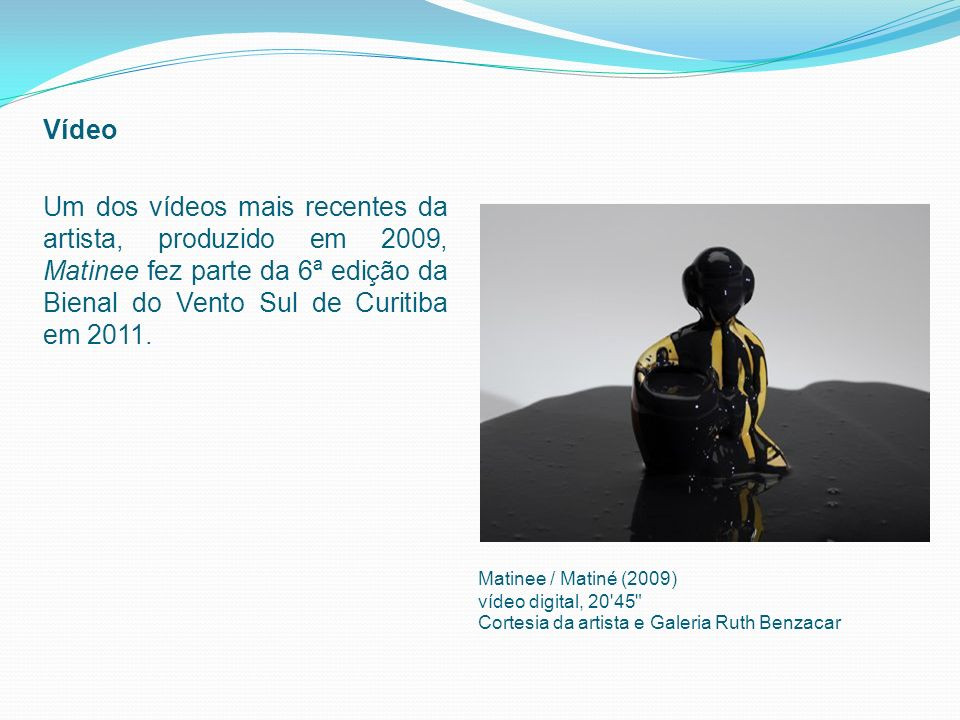 Vídeo Um dos vídeos mais recentes da artista, produzido em 2009, Matinee fez parte da 6ª edição da Bienal do Vento Sul de Curitiba em 2011.