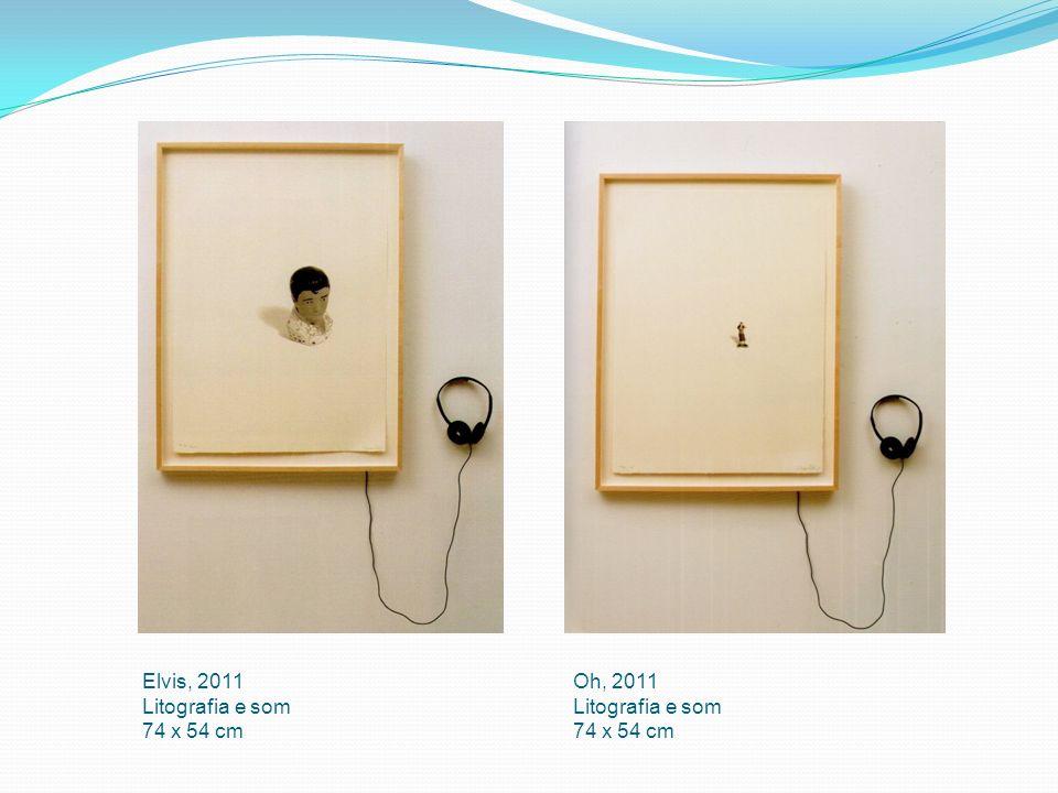 Elvis, 2011 Litografia e som 74 x 54 cm Oh, 2011 Litografia e som 74 x 54 cm