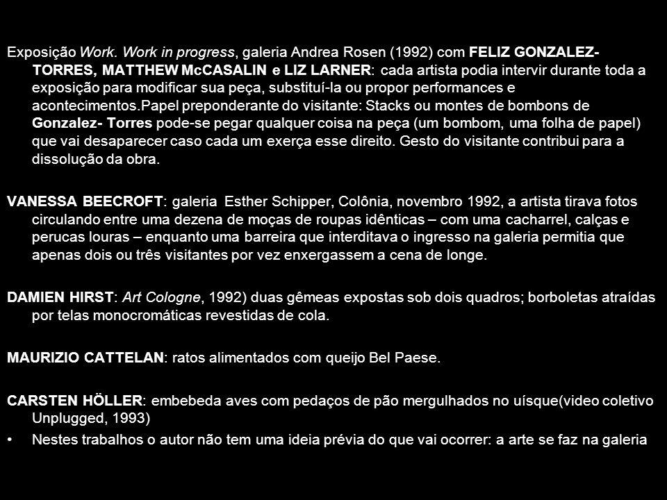Exposição Work. Work in progress, galeria Andrea Rosen (1992) com FELIZ GONZALEZ-TORRES, MATTHEW McCASALIN e LIZ LARNER: cada artista podia intervir durante toda a exposição para modificar sua peça, substituí-la ou propor performances e acontecimentos.Papel preponderante do visitante: Stacks ou montes de bombons de Gonzalez- Torres pode-se pegar qualquer coisa na peça (um bombom, uma folha de papel) que vai desaparecer caso cada um exerça esse direito. Gesto do visitante contribui para a dissolução da obra.
