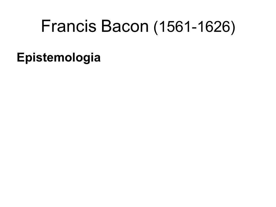 Francis Bacon (1561-1626) Epistemologia