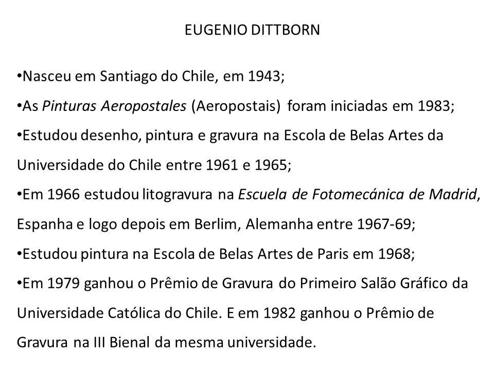 EUGENIO DITTBORN Nasceu em Santiago do Chile, em 1943; As Pinturas Aeropostales (Aeropostais) foram iniciadas em 1983;