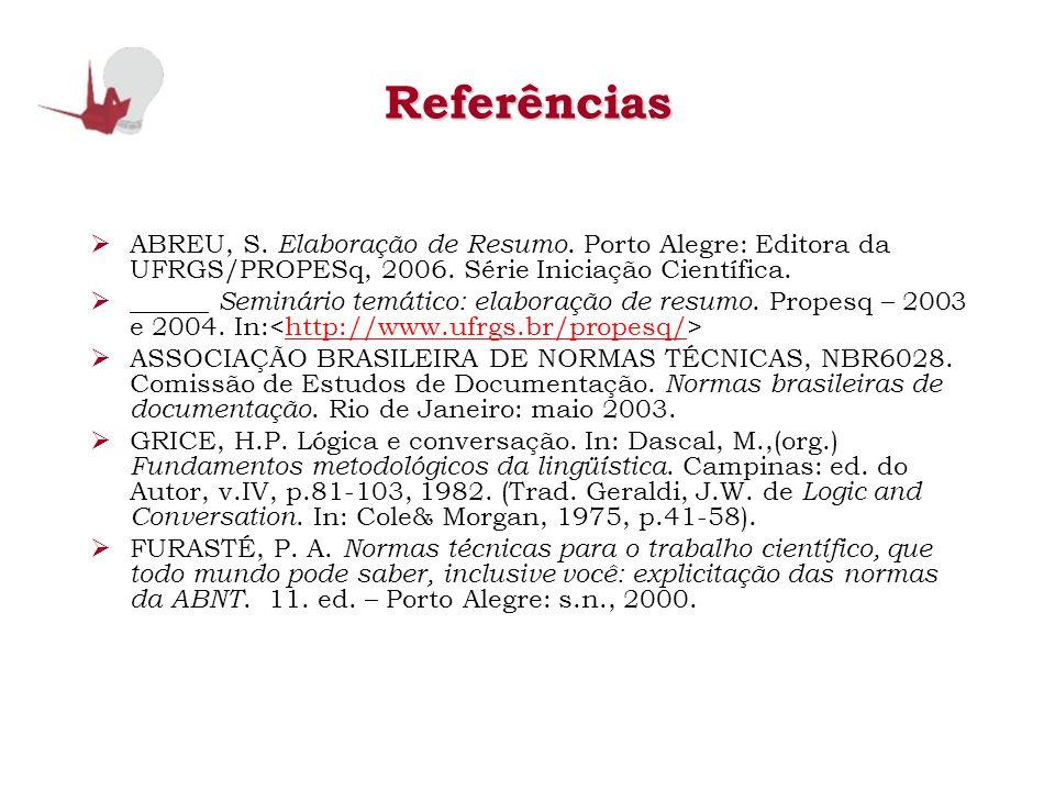 ReferênciasABREU, S. Elaboração de Resumo. Porto Alegre: Editora da UFRGS/PROPESq, 2006. Série Iniciação Científica.