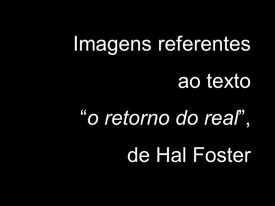 Imagens referentes ao texto o retorno do real , de Hal Foster