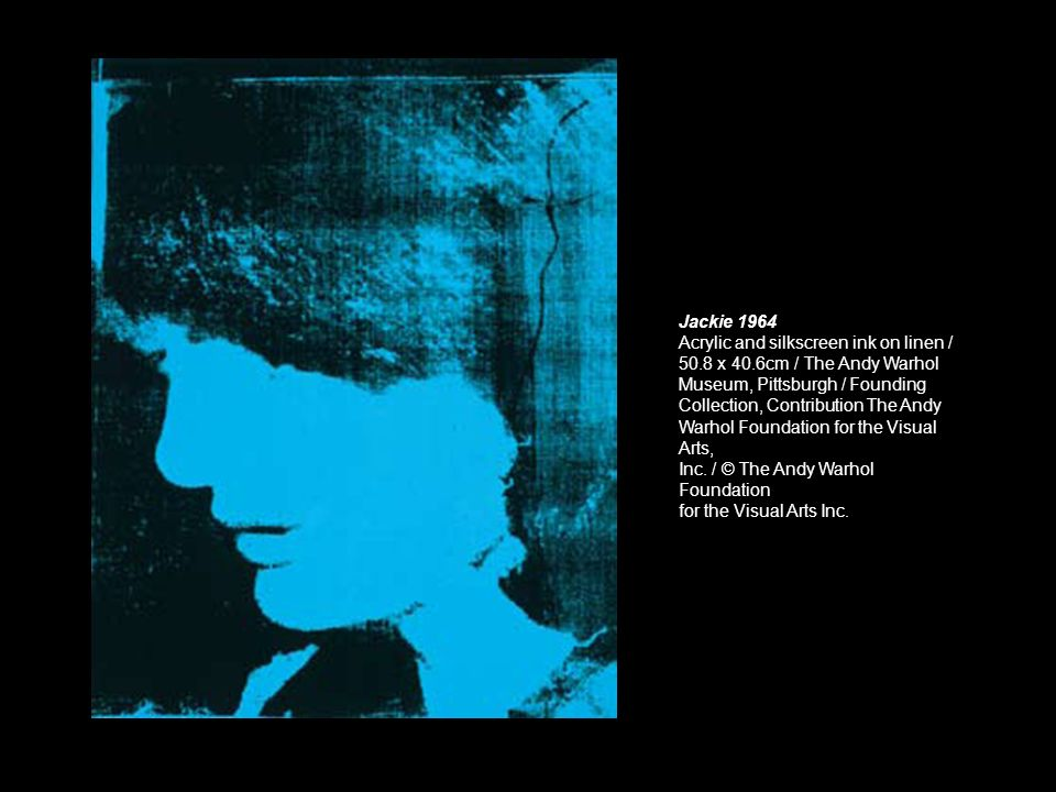 Jackie 1964Acrylic and silkscreen ink on linen / 50.8 x 40.6cm / The Andy Warhol. Museum, Pittsburgh / Founding.