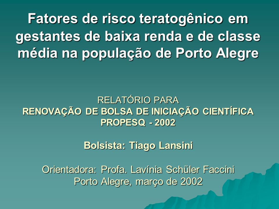 Fatores de risco teratogênico em gestantes de baixa renda e de classe média na população de Porto Alegre RELATÓRIO PARA RENOVAÇÃO DE BOLSA DE INICIAÇÃO CIENTÍFICA PROPESQ - 2002 Bolsista: Tiago Lansini Orientadora: Profa.