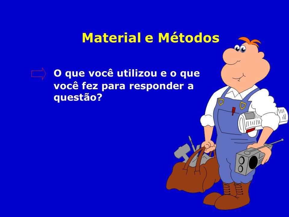 Material e Métodos O que você utilizou e o que você fez para responder a questão