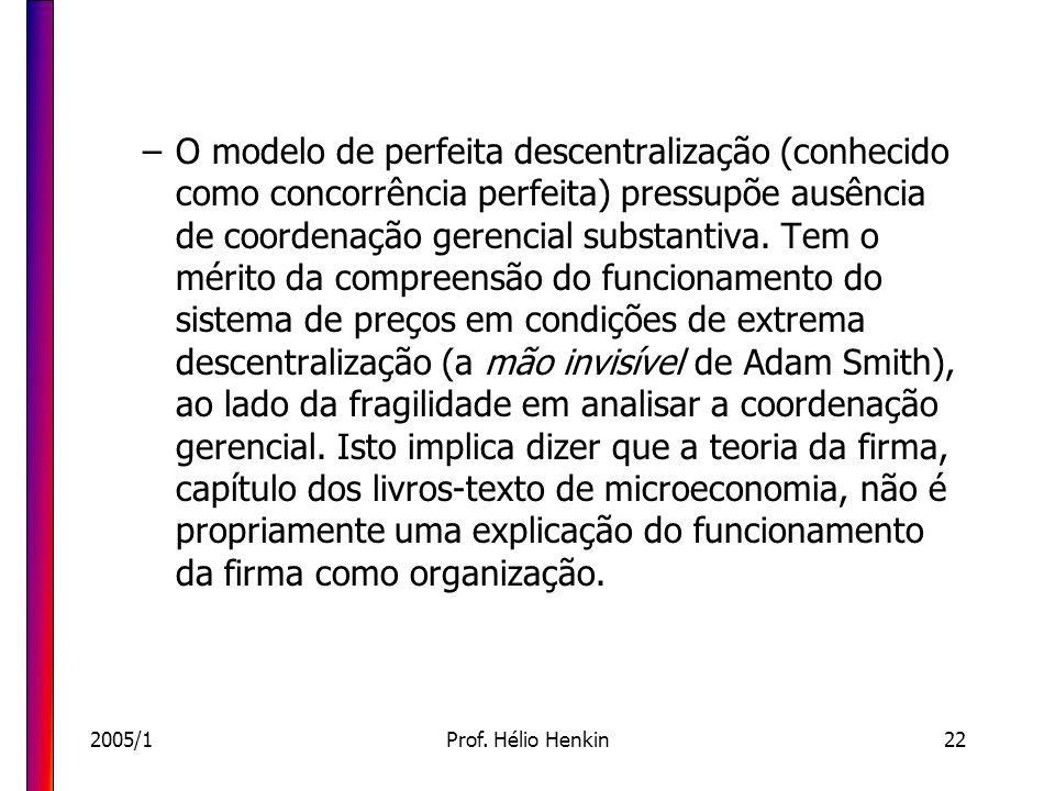 O modelo de perfeita descentralização (conhecido como concorrência perfeita) pressupõe ausência de coordenação gerencial substantiva. Tem o mérito da compreensão do funcionamento do sistema de preços em condições de extrema descentralização (a mão invisível de Adam Smith), ao lado da fragilidade em analisar a coordenação gerencial. Isto implica dizer que a teoria da firma, capítulo dos livros-texto de microeconomia, não é propriamente uma explicação do funcionamento da firma como organização.