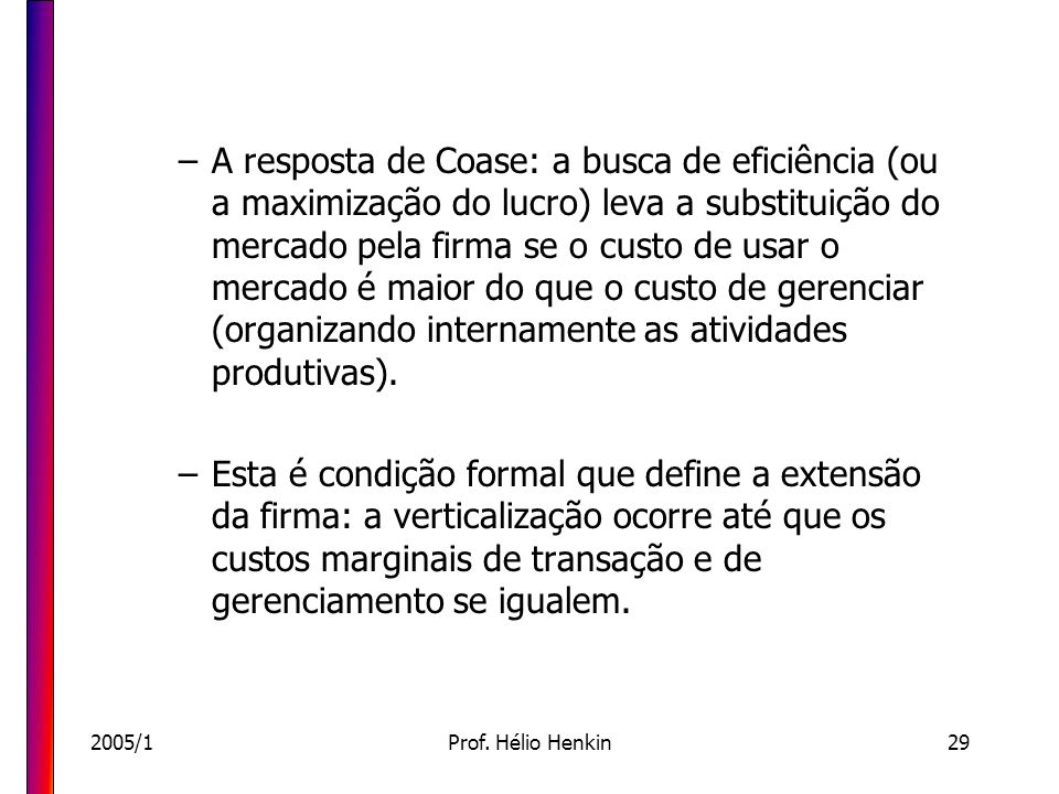 A resposta de Coase: a busca de eficiência (ou a maximização do lucro) leva a substituição do mercado pela firma se o custo de usar o mercado é maior do que o custo de gerenciar (organizando internamente as atividades produtivas).