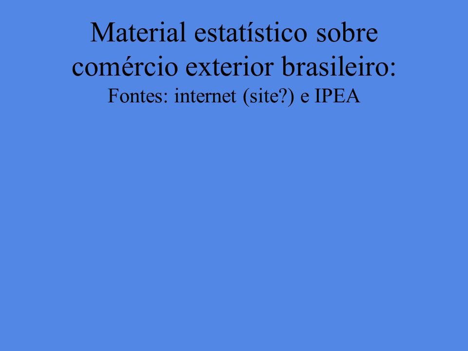 Material estatístico sobre comércio exterior brasileiro: Fontes: internet (site ) e IPEA