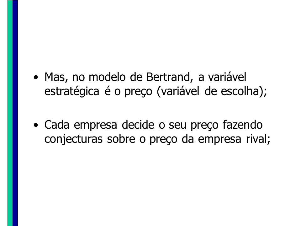 Mas, no modelo de Bertrand, a variável estratégica é o preço (variável de escolha);