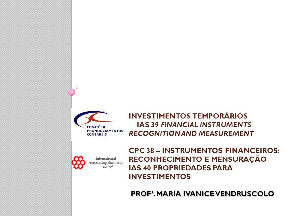 INVESTIMENTOS TEMPORÁRIOS IAS 39 FINANCIAL INSTRUMENTS RECOGNITION AND MEASUREMENT CPC 38 – INSTRUMENTOS FINANCEIROS: RECONHECIMENTO E MENSURAÇÃO IAS 40 PROPRIEDADES PARA INVESTIMENTOS PROFª.