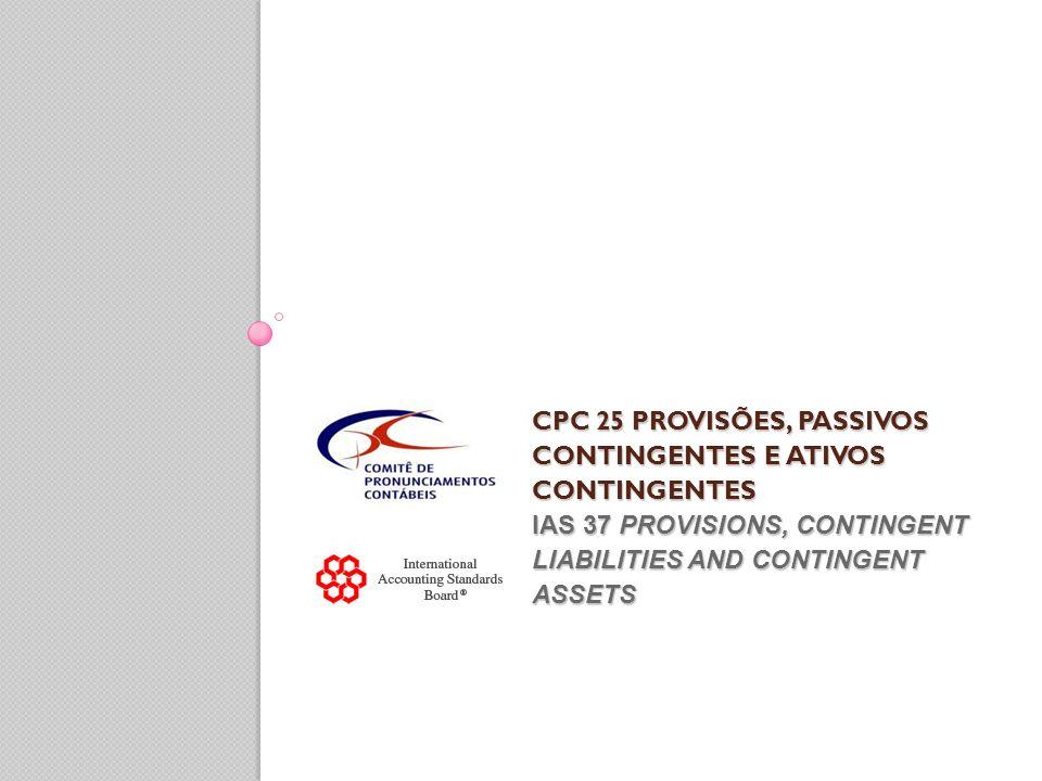 CPC 25 PROVISÕES, PASSIVOS CONTINGENTES E ATIVOS CONTINGENTES IAS 37 PROVISIONS, CONTINGENT LIABILITIES AND CONTINGENT ASSETS