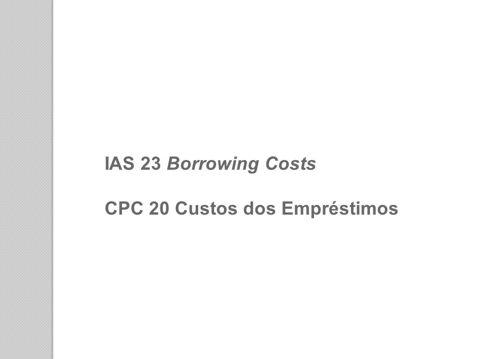 IAS 23 Borrowing Costs CPC 20 Custos dos Empréstimos