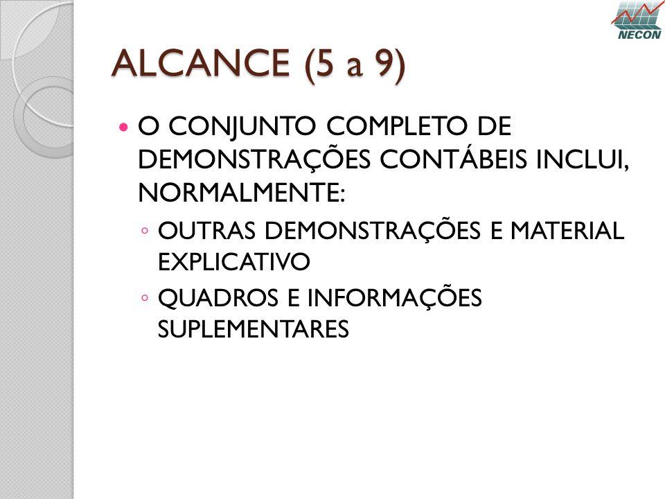 ALCANCE (5 a 9) O CONJUNTO COMPLETO DE DEMONSTRAÇÕES CONTÁBEIS INCLUI, NORMALMENTE: OUTRAS DEMONSTRAÇÕES E MATERIAL EXPLICATIVO.
