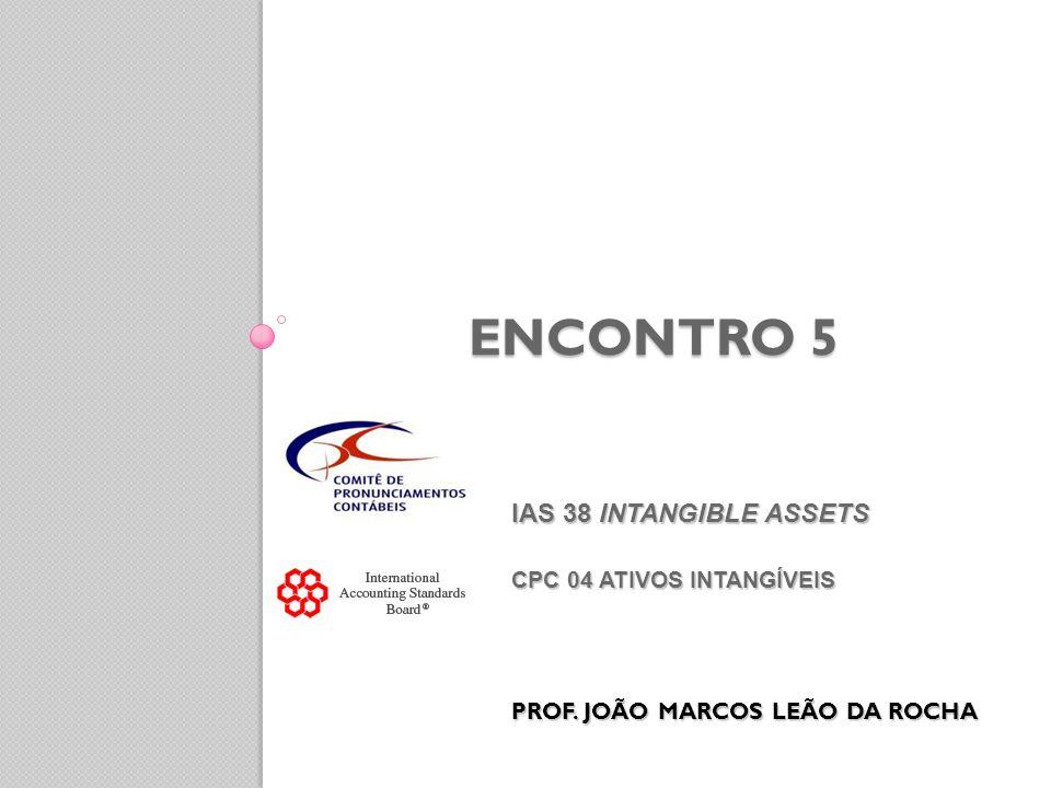 ENCONTRO 5 IAS 38 INTANGIBLE ASSETS CPC 04 ATIVOS INTANGÍVEIS PROF. JOÃO MARCOS LEÃO DA ROCHA