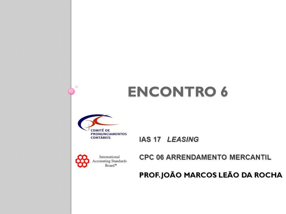 ENCONTRO 6 IAS 17 LEASING CPC 06 ARRENDAMENTO MERCANTIL PROF. JOÃO MARCOS LEÃO DA ROCHA