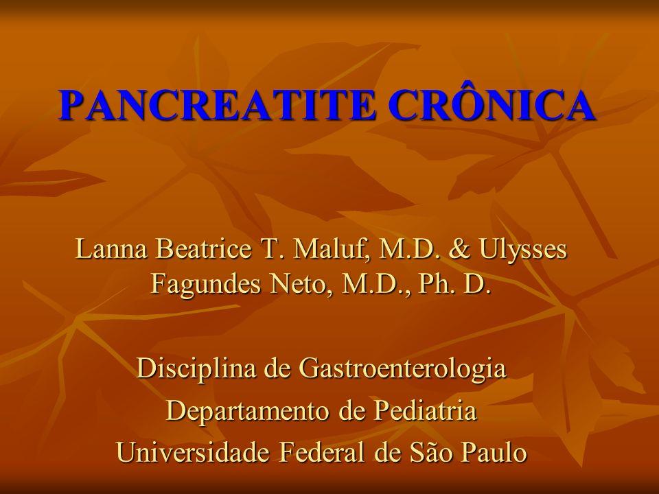 PANCREATITE CRÔNICA Lanna Beatrice T. Maluf, M.D. & Ulysses Fagundes Neto, M.D., Ph. D. Disciplina de Gastroenterologia.