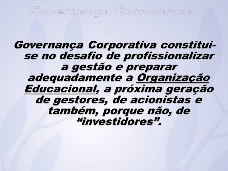 Governança Corporativa constitui-se no desafio de profissionalizar a gestão e preparar adequadamente a Organização Educacional, a próxima geração de gestores, de acionistas e também, porque não, de investidores .