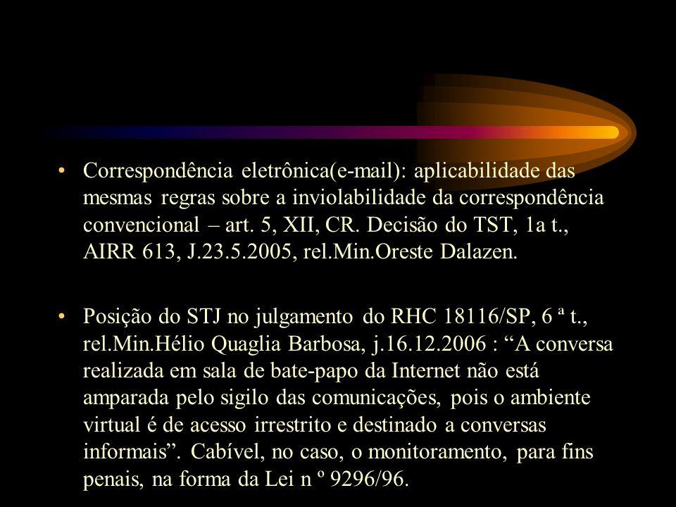 Correspondência eletrônica(e-mail): aplicabilidade das mesmas regras sobre a inviolabilidade da correspondência convencional – art. 5, XII, CR. Decisão do TST, 1a t., AIRR 613, J.23.5.2005, rel.Min.Oreste Dalazen.