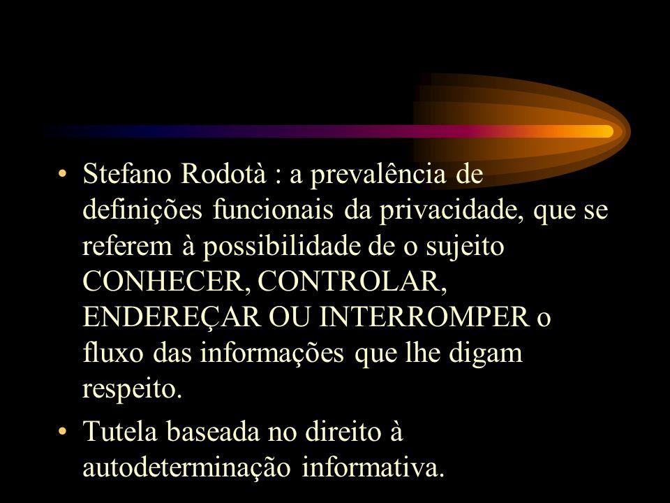 Stefano Rodotà : a prevalência de definições funcionais da privacidade, que se referem à possibilidade de o sujeito CONHECER, CONTROLAR, ENDEREÇAR OU INTERROMPER o fluxo das informações que lhe digam respeito.