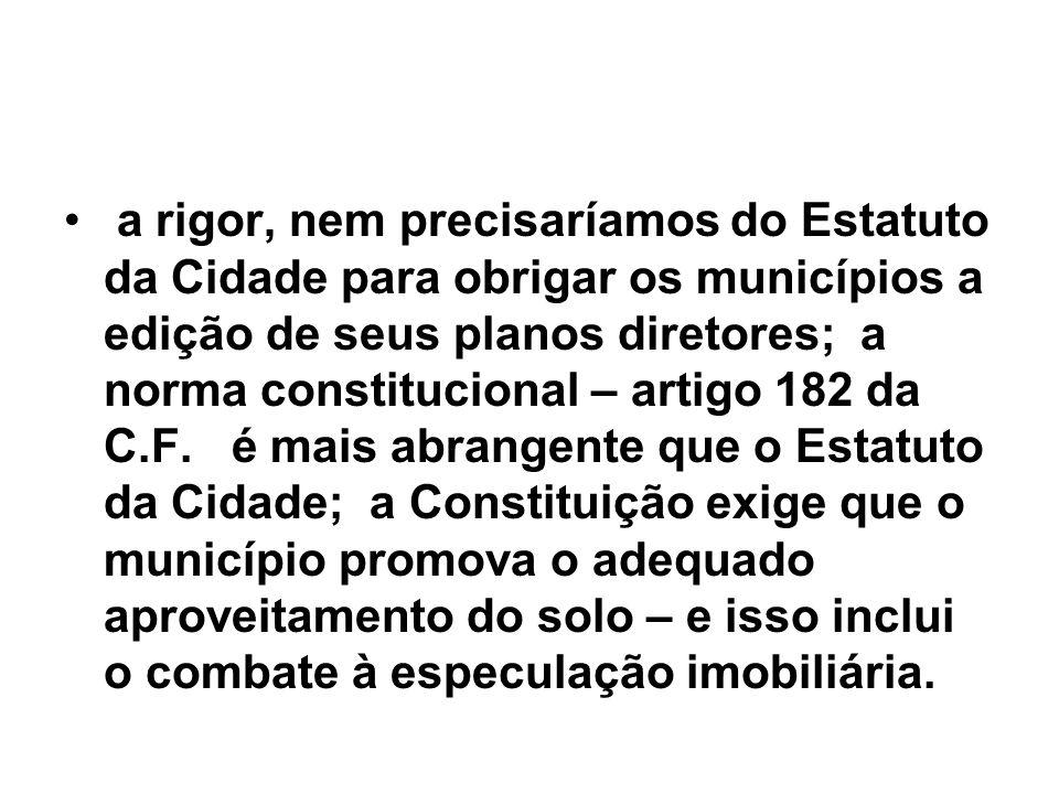 a rigor, nem precisaríamos do Estatuto da Cidade para obrigar os municípios a edição de seus planos diretores; a norma constitucional – artigo 182 da C.F.