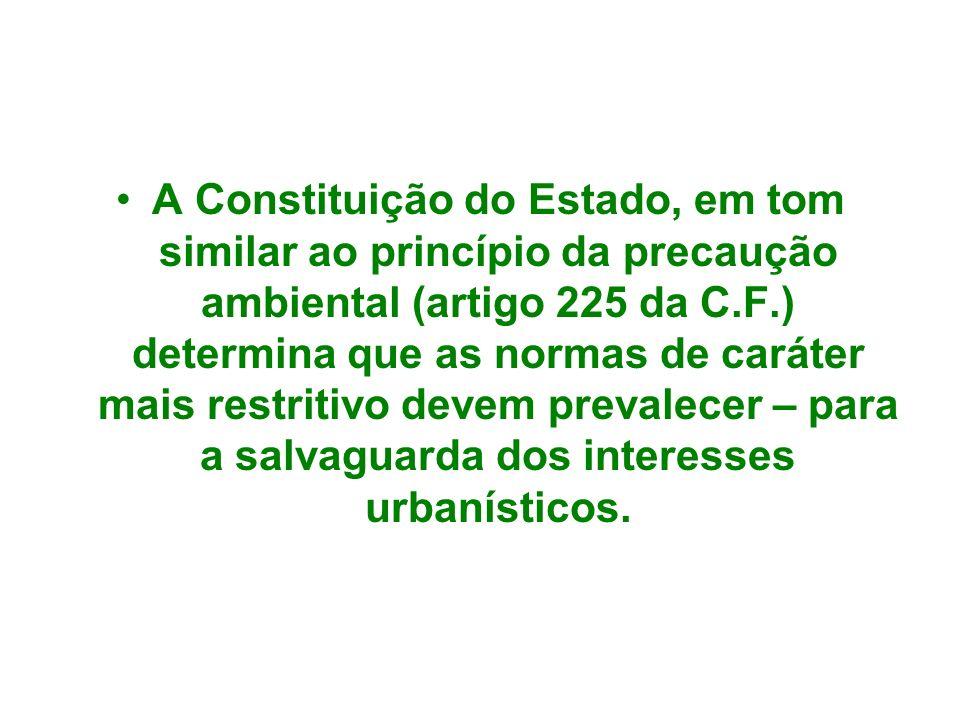 A Constituição do Estado, em tom similar ao princípio da precaução ambiental (artigo 225 da C.F.) determina que as normas de caráter mais restritivo devem prevalecer – para a salvaguarda dos interesses urbanísticos.
