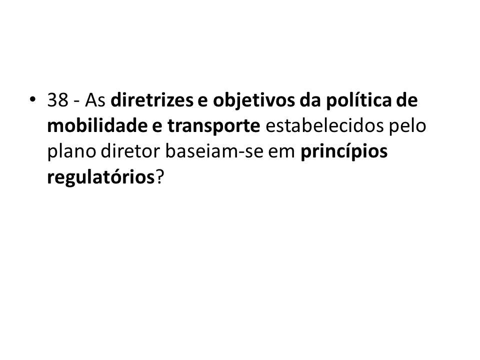 38 - As diretrizes e objetivos da política de mobilidade e transporte estabelecidos pelo plano diretor baseiam-se em princípios regulatórios