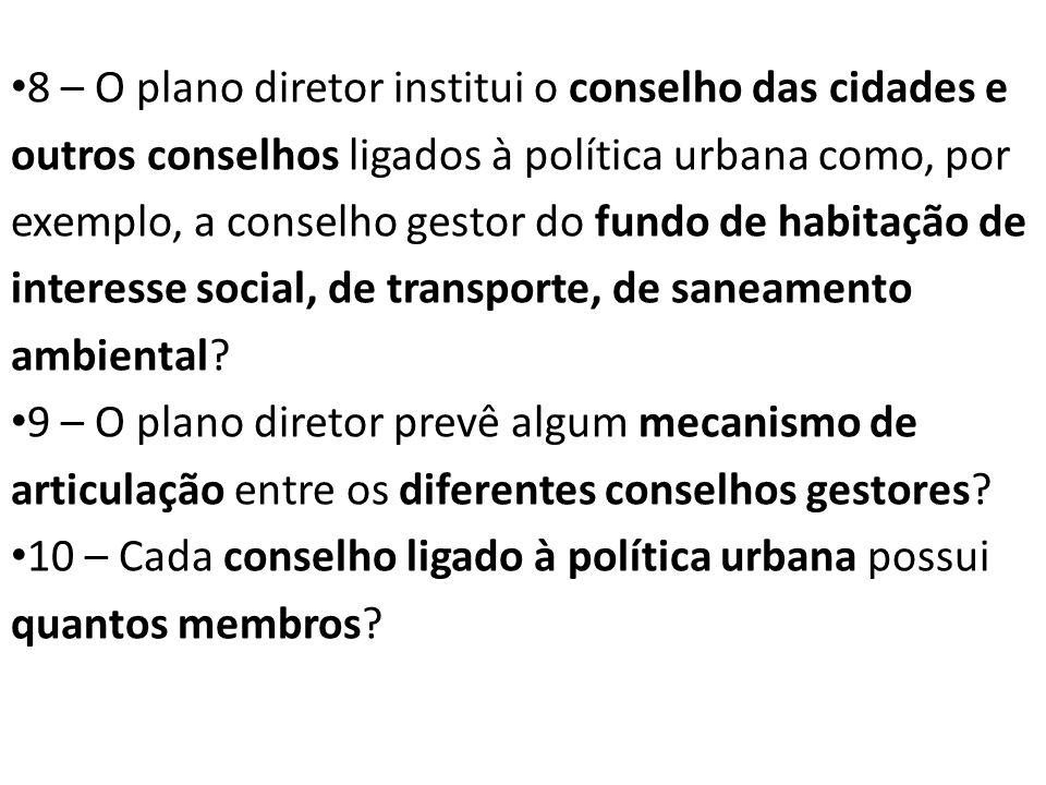 8 – O plano diretor institui o conselho das cidades e outros conselhos ligados à política urbana como, por exemplo, a conselho gestor do fundo de habitação de interesse social, de transporte, de saneamento ambiental