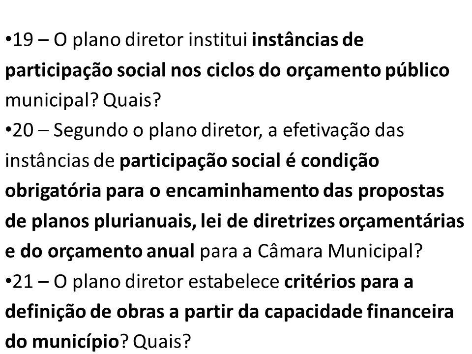 19 – O plano diretor institui instâncias de participação social nos ciclos do orçamento público municipal Quais