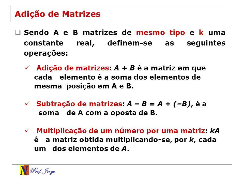 Adição de Matrizes Sendo A e B matrizes de mesmo tipo e k uma constante real, definem-se as seguintes operações: