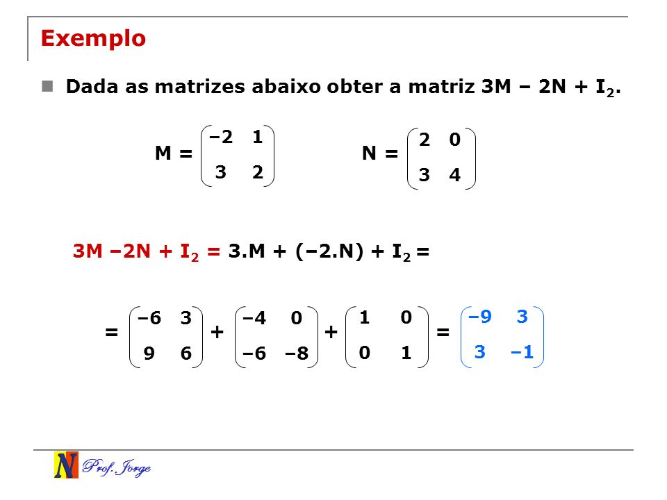 Exemplo Dada as matrizes abaixo obter a matriz 3M – 2N + I2. M = N =
