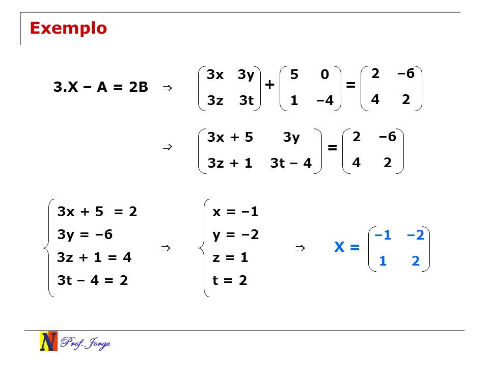 Exemplo 3.X – A = 2B ⇒ + = ⇒ = ⇒ ⇒ X = 3x 3y 3z 3t 5 1 –4 2 –6 4