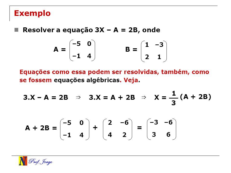 Exemplo Resolver a equação 3X – A = 2B, onde A = B = 1 3.X – A = 2B ⇒