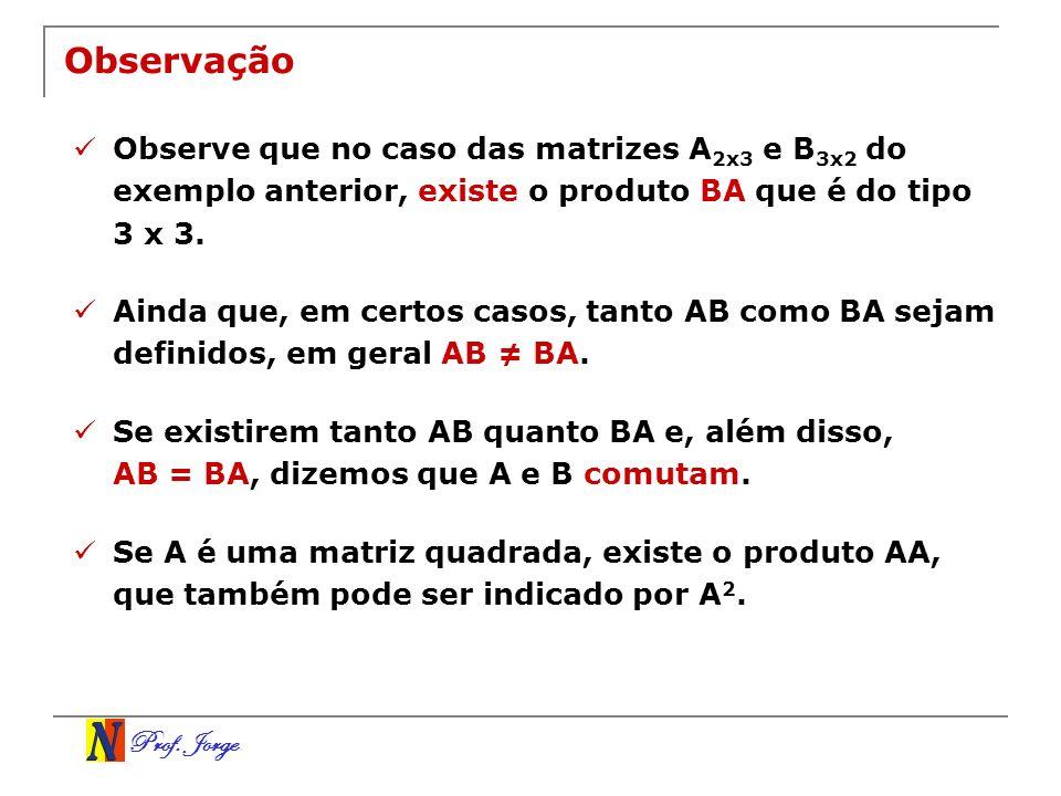 Observação Observe que no caso das matrizes A2x3 e B3x2 do exemplo anterior, existe o produto BA que é do tipo 3 x 3.
