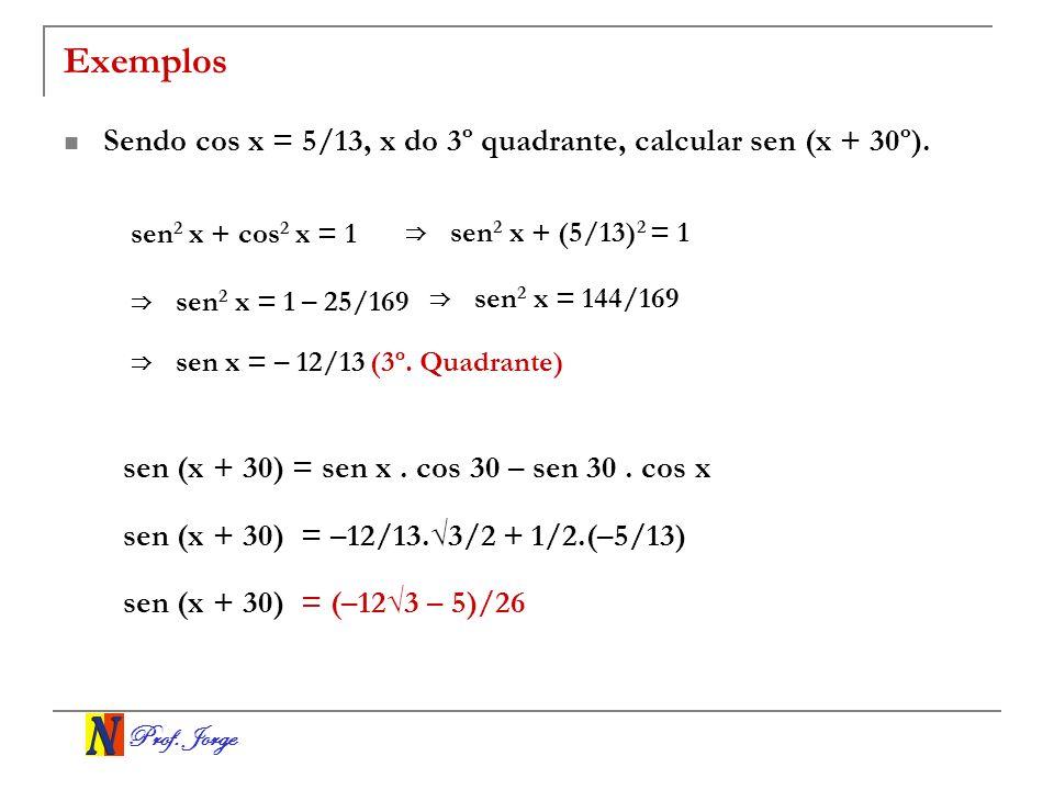 Exemplos Sendo cos x = 5/13, x do 3º quadrante, calcular sen (x + 30º). sen2 x + cos2 x = 1. ⇒ sen2 x + (5/13)2 = 1.