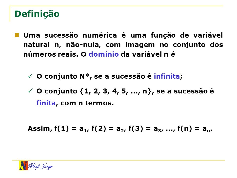 Definição Uma sucessão numérica é uma função de variável natural n, não-nula, com imagem no conjunto dos números reais. O domínio da variável n é.