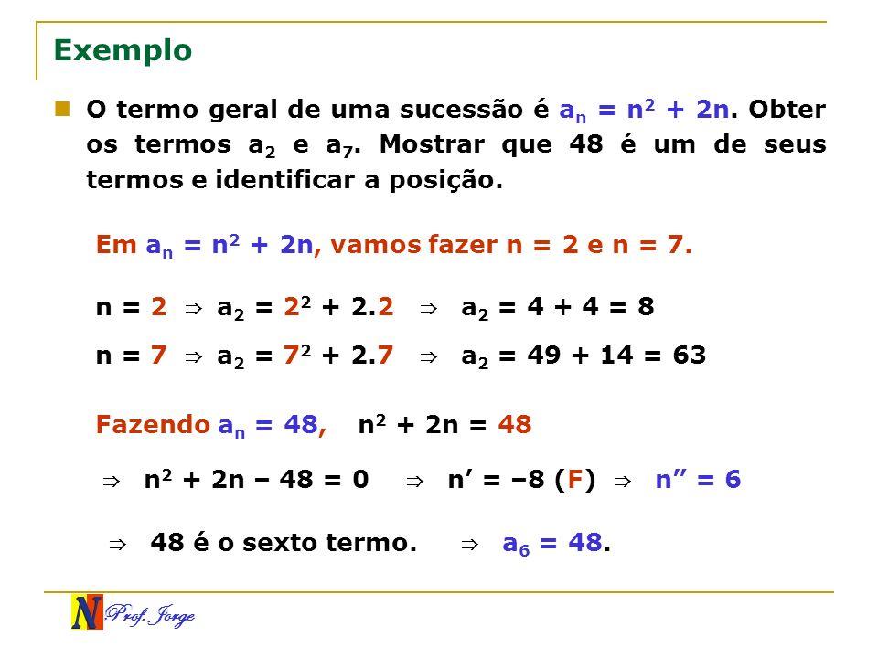 Exemplo O termo geral de uma sucessão é an = n2 + 2n. Obter os termos a2 e a7. Mostrar que 48 é um de seus termos e identificar a posição.