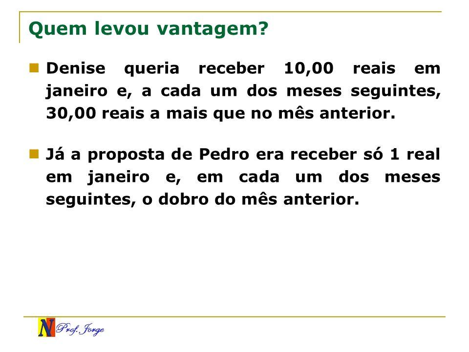 Quem levou vantagem Denise queria receber 10,00 reais em janeiro e, a cada um dos meses seguintes, 30,00 reais a mais que no mês anterior.