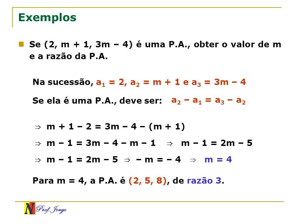 Exemplos Se (2, m + 1, 3m – 4) é uma P.A., obter o valor de m e a razão da P.A. Na sucessão, a1 = 2, a2 = m + 1 e a3 = 3m – 4.