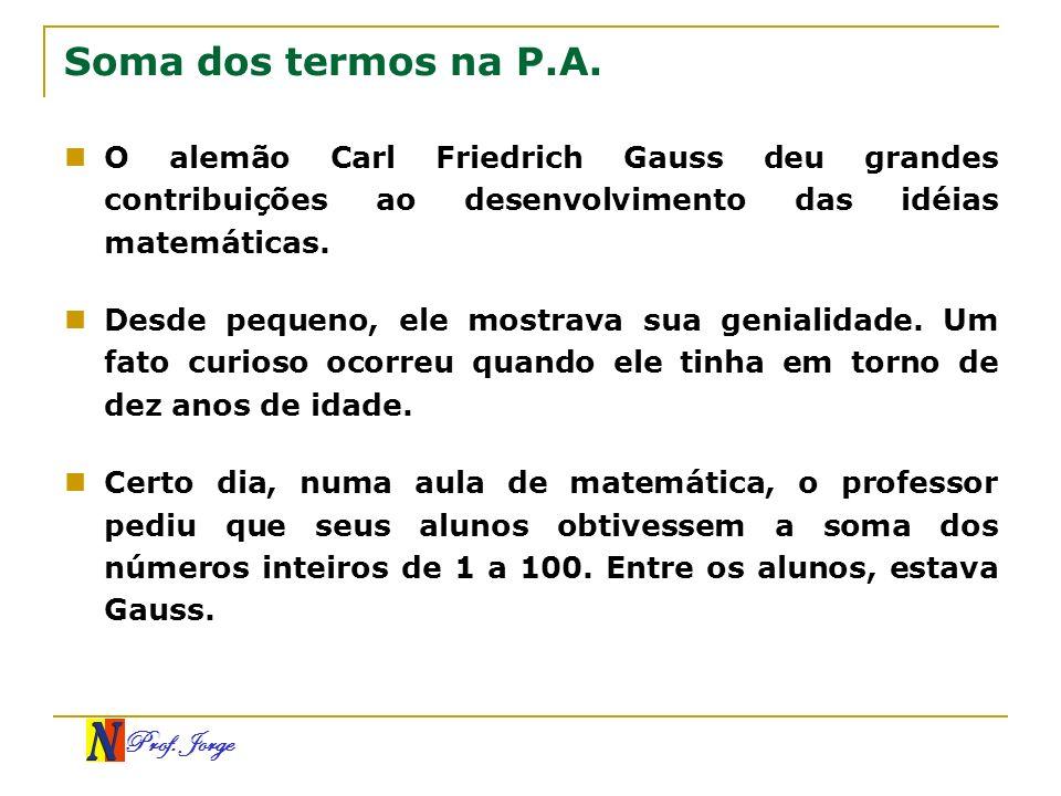 Soma dos termos na P.A.O alemão Carl Friedrich Gauss deu grandes contribuições ao desenvolvimento das idéias matemáticas.
