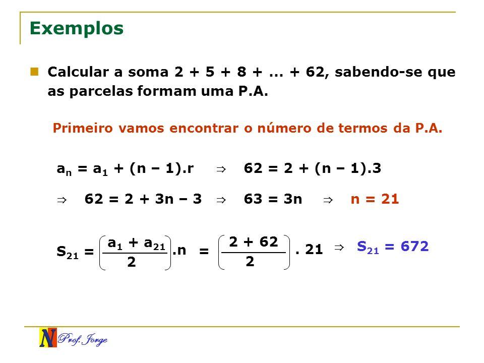 Exemplos Calcular a soma 2 + 5 + 8 + ... + 62, sabendo-se que as parcelas formam uma P.A. Primeiro vamos encontrar o número de termos da P.A.