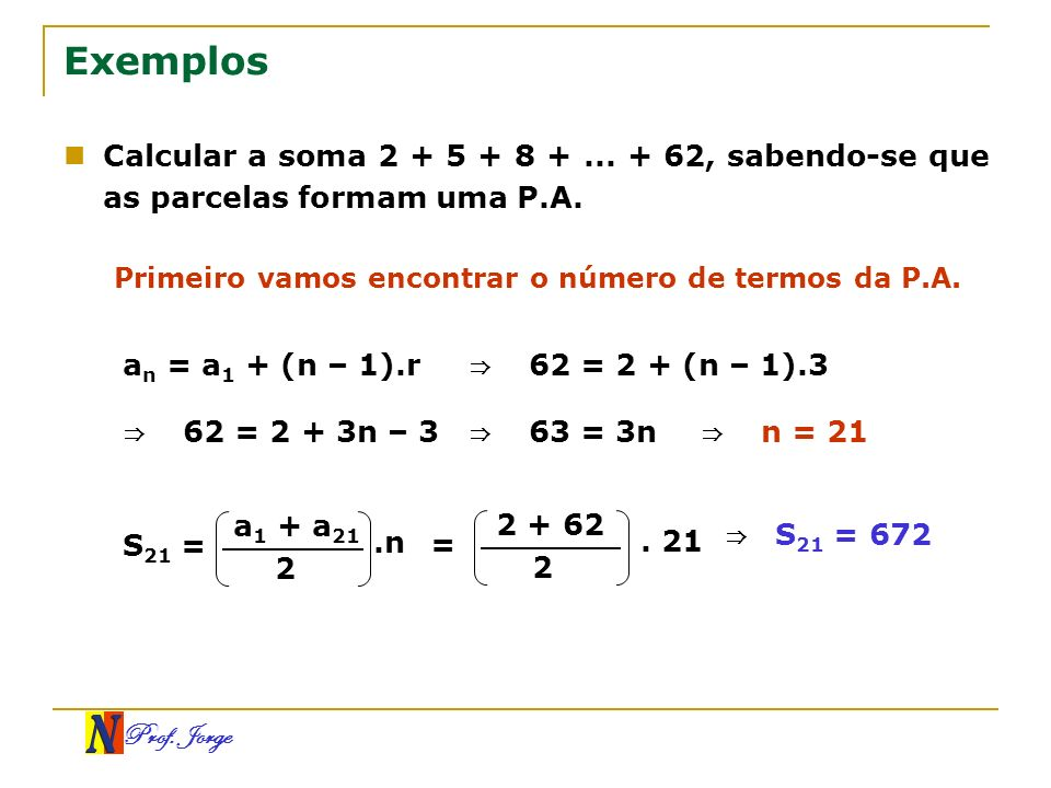 ExemplosCalcular a soma 2 + 5 + 8 + ... + 62, sabendo-se que as parcelas formam uma P.A. Primeiro vamos encontrar o número de termos da P.A.